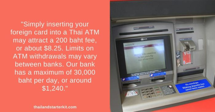 Simply inserting your foreign card into a Thai ATM may attract a 200 baht fee, or about $8.25. Limits on ATM withdrawals may vary between banks. Our bank has a maximum of 30,000 baht per day, or around $1,240.