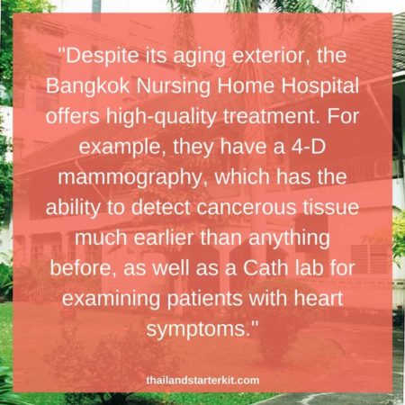 """Despite its aging exterior, the Bangkok Nursing Home Hospital offers high-quality treatment. For example, they have a 4-D mammography, which has the ability to detect cancerous tissue much earlier than anything before, as well as a Cath lab for examining patients with heart symptoms."""