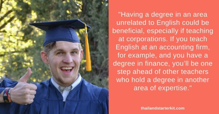 Actually, having a degree in an area unrelated to English could be beneficial, especially if teaching at corporations. If you teach English at an accounting firm, for example, and you have a degree in finance, you'll be one step ahead of other teachers who come from an English background.