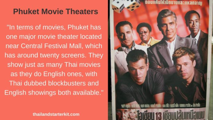 In terms of movies, Phuket has one major movie theater located near Central Festival Mall, which has around twenty screens. They show just as many Thai movies as they do English ones, with Thai dubbed blockbusters and English showings both available.