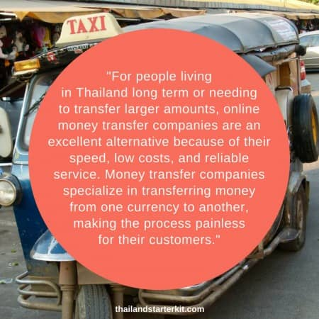 For people living in Thailand long term or needing to transfer larger amounts, online money transfer companies are an excellent alternative because of their speed, low costs, and reliable service. Money transfer companies specialize in transferring money from one currency to another, making the process painless for their customers.